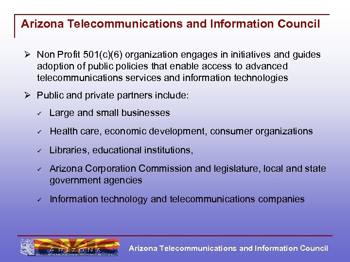 Arizona Telecommunications and Information Council Ø Non Profit 501(c)(6) organization engages in initiatives and