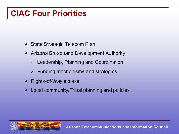CIAC Four Priorities Ø State Strategic Telecom Plan Ø Arizona Broadband Development Authority ü