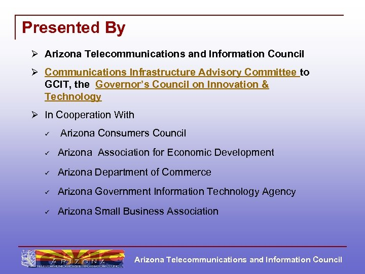 Presented By Ø Arizona Telecommunications and Information Council Ø Communications Infrastructure Advisory Committee to