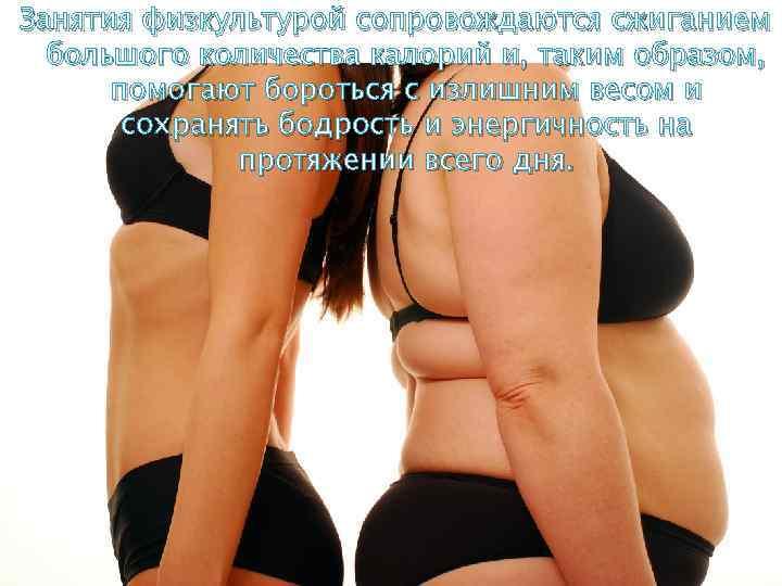 Занятия физкультурой сопровождаются сжиганием большого количества калорий и, таким образом, помогают бороться с излишним