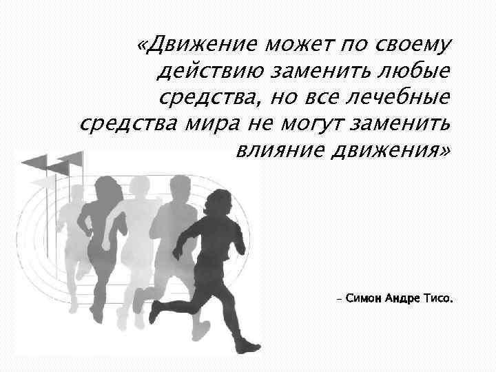 «Движение может по своему действию заменить любые средства, но все лечебные средства мира