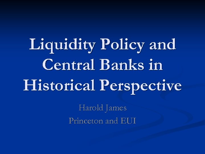 Liquidity Policy and Central Banks in Historical Perspective Harold James Princeton and EUI
