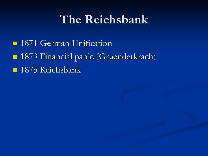 The Reichsbank 1871 German Unification n 1873 Financial panic (Gruenderkrach) n 1875 Reichsbank n