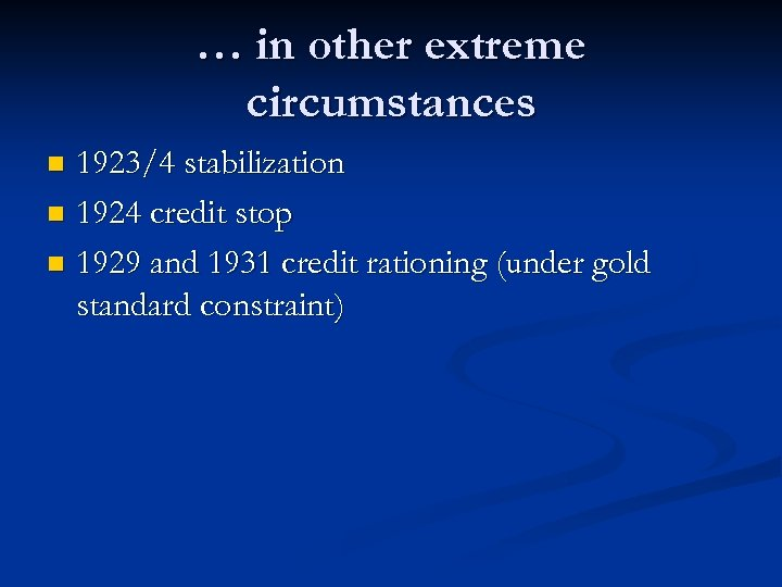 … in other extreme circumstances 1923/4 stabilization n 1924 credit stop n 1929 and