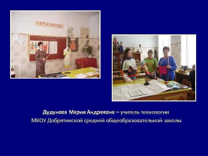Дудунова Мария Андреевна – учитель технологии МКОУ Добрятинской средней общеобразовательной школы