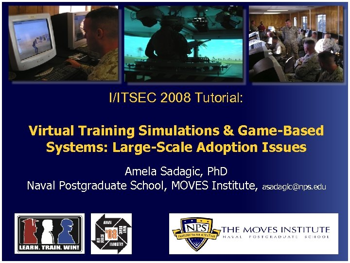 I/ITSEC 2008 Tutorial: Virtual Training Simulations & Game-Based Systems: Large-Scale Adoption Issues Amela Sadagic,