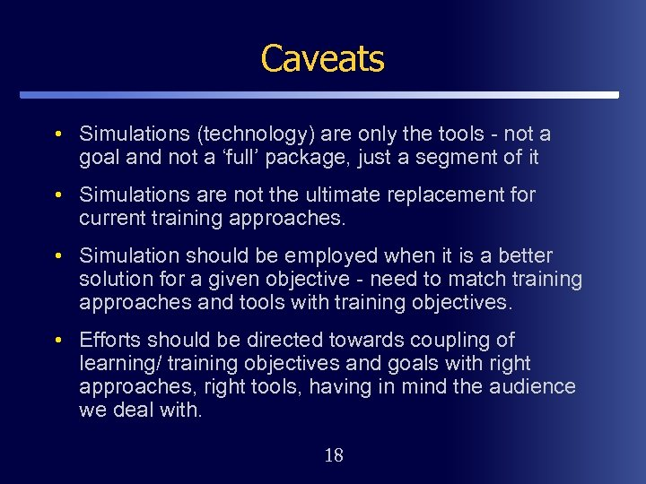 Caveats • Simulations (technology) are only the tools - not a goal and not