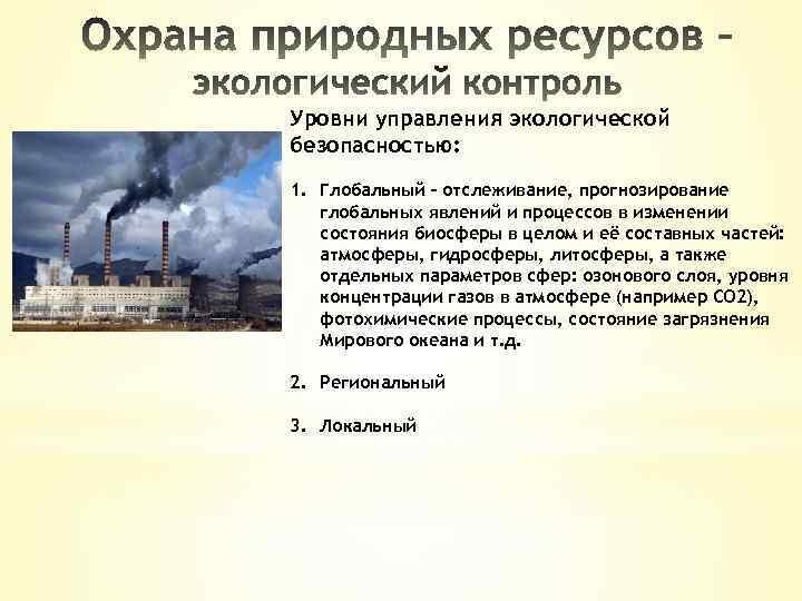Уровни управления экологической безопасностью: 1. Глобальный – отслеживание, прогнозирование глобальных явлений и процессов в