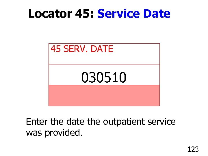 Locator 45: Service Date 45 SERV. DATE 030510 Enter the date the outpatient service