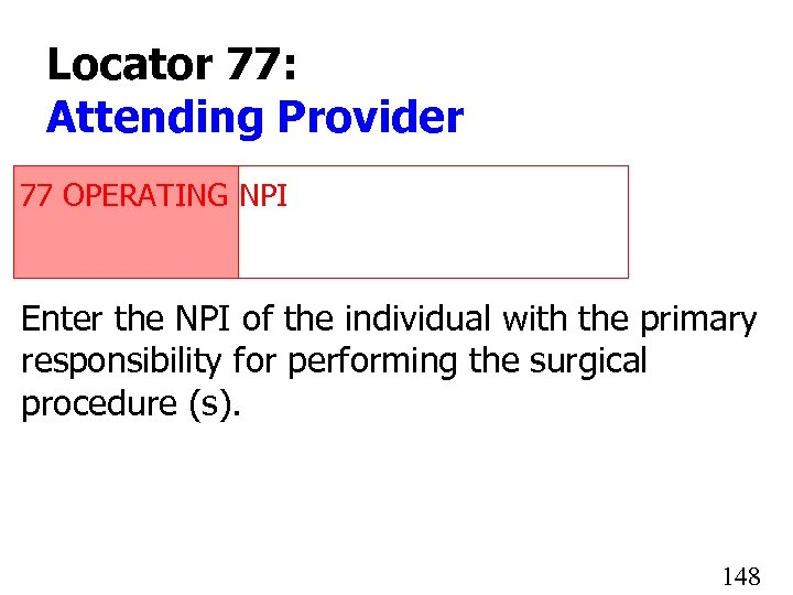 Locator 77: Attending Provider 77 OPERATING NPI 1234567890 Enter the NPI of the individual