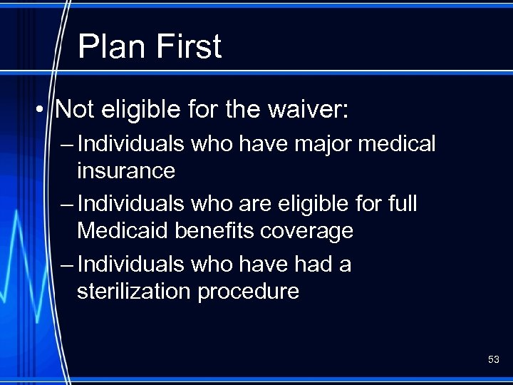 Plan First • Not eligible for the waiver: – Individuals who have major medical
