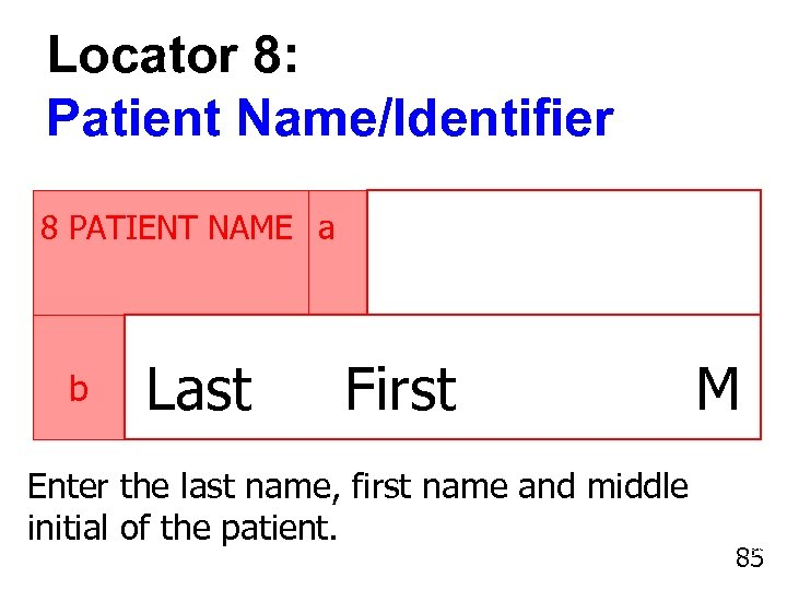 Locator 8: Patient Name/Identifier 8 PATIENT NAME a b Last First Enter the last