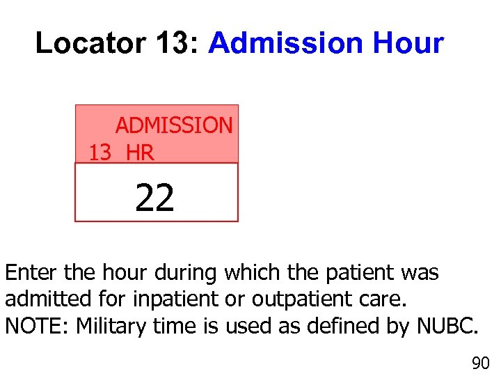 Locator 13: Admission Hour ADMISSION 13 HR 22 Enter the hour during which the