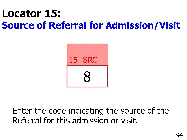 Locator 15: Source of Referral for Admission/Visit 15 SRC 8 Enter the code indicating
