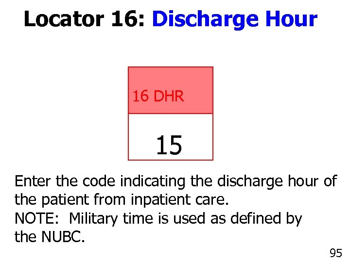 Locator 16: Discharge Hour 16 DHR 15 Enter the code indicating the discharge hour