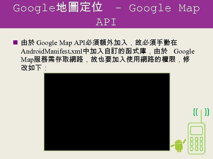 Google地圖定位 - Google Map API n 由於 Google Map API必須額外加入,故必須手動在 Android. Manifest. xml中加入自訂的函式庫,由於 Google