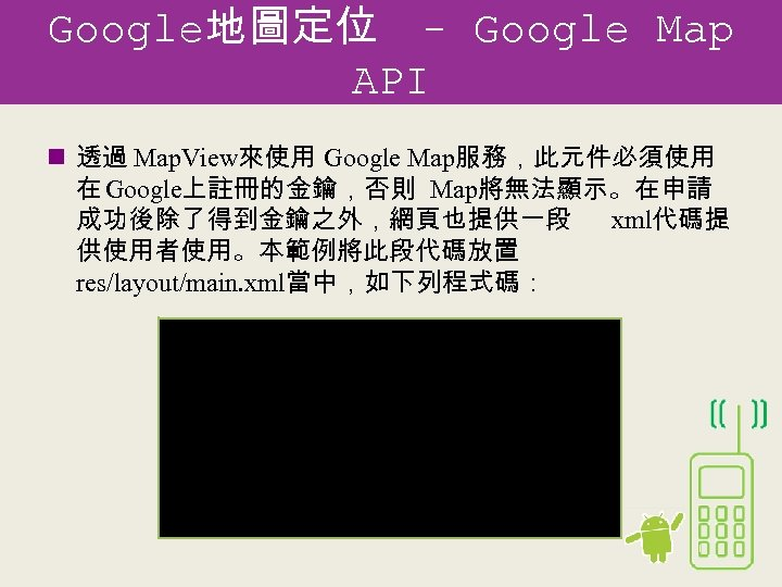 Google地圖定位 - Google Map API n 透過 Map. View來使用 Google Map服務,此元件必須使用 在 Google上註冊的金鑰,否則 Map將無法顯示。在申請