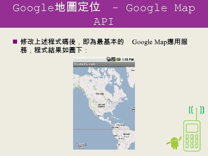 Google地圖定位 - Google Map API n 修改上述程式碼後,即為最基本的 務,程式結果如圖下: Google Map應用服