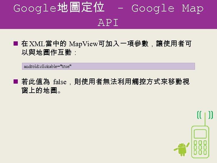 Google地圖定位 - Google Map API n 在 XML當中的 Map. View可加入一項參數,讓使用者可 以與地圖作互動: android: clickable=