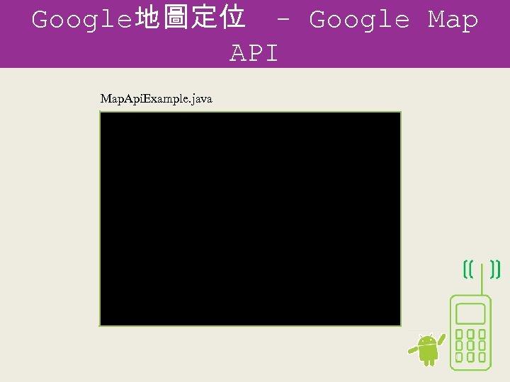Google地圖定位 - Google Map API Map. Api. Example. java public class Map. Api. Example