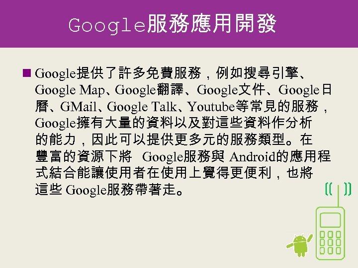 Google服務應用開發 n Google提供了許多免費服務,例如搜尋引擎、 Google Map、 Google翻譯、Google文件、Google日 曆、GMail、 Google Talk、 Youtube等常見的服務, Google擁有大量的資料以及對這些資料作分析 的能力,因此可以提供更多元的服務類型。在 豐富的資源下將 Google服務與