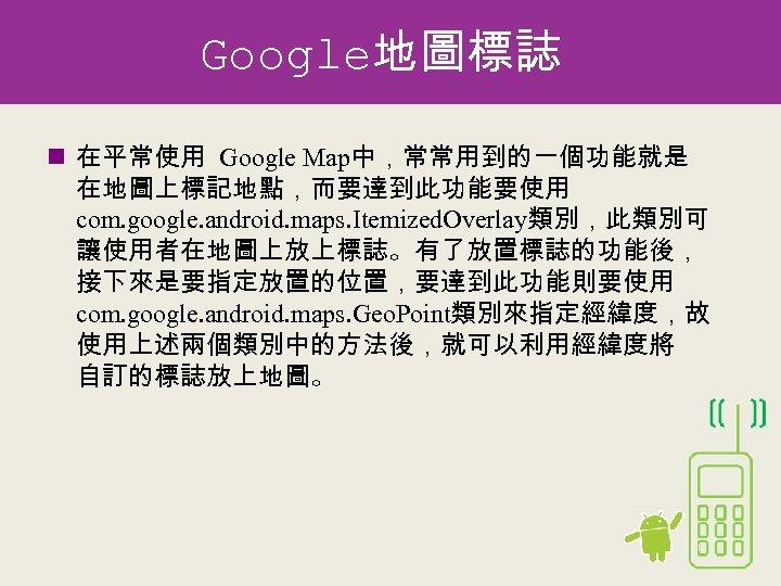 Google地圖標誌 n 在平常使用 Google Map中,常常用到的一個功能就是 在地圖上標記地點,而要達到此功能要使用 com. google. android. maps. Itemized. Overlay類別,此類別可 讓使用者在地圖上放上標誌。有了放置標誌的功能後, 接下來是要指定放置的位置,要達到此功能則要使用