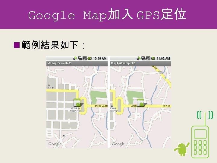 Google Map加入 GPS定位 n 範例結果如下:
