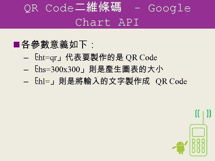 QR Code二維條碼 - Google Chart API n 各參數意義如下: –「 cht=qr」代表要製作的是 QR Code –「 chs=300