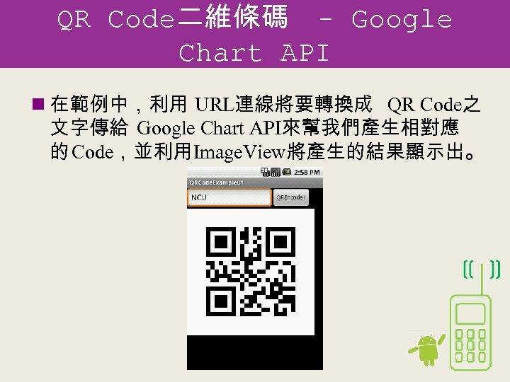 QR Code二維條碼 - Google Chart API n 在範例中,利用 URL連線將要轉換成 QR Code之 文字傳給 Google Chart