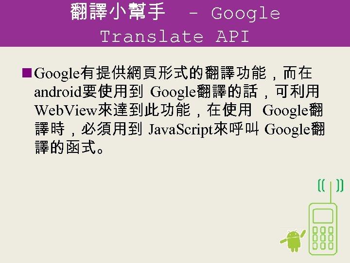 翻譯小幫手 - Google Translate API n Google有提供網頁形式的翻譯功能,而在 android要使用到 Google翻譯的話,可利用 Web. View來達到此功能,在使用 Google翻 譯時,必須用到 Java.