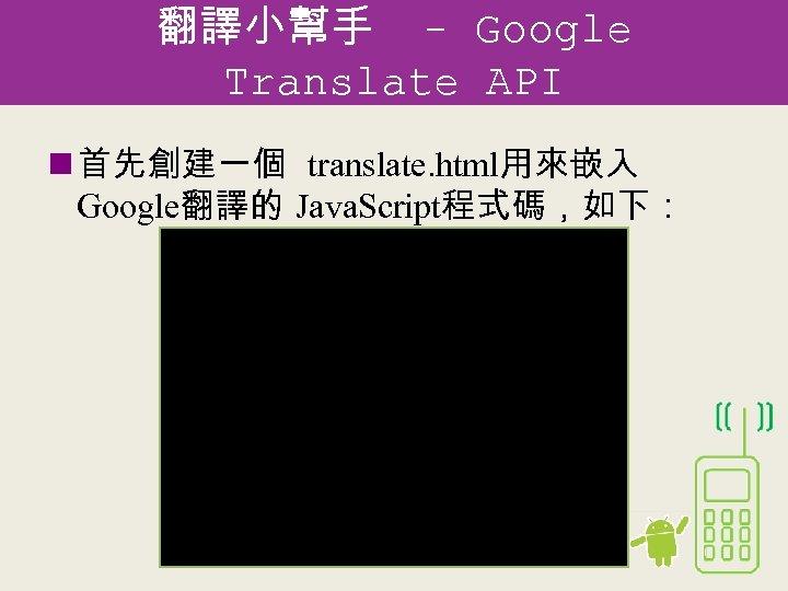 翻譯小幫手 - Google Translate API n 首先創建一個 translate. html用來嵌入 Google翻譯的 Java. Script程式碼,如下: <html> <head>