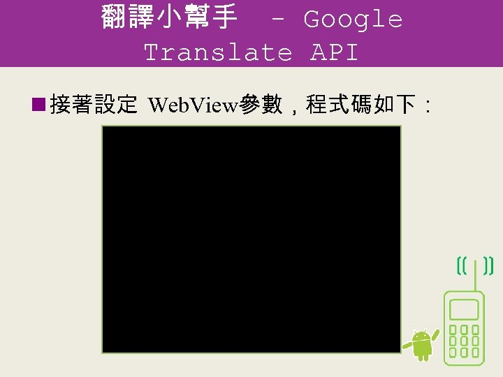 翻譯小幫手 - Google Translate API n 接著設定 Web. View參數,程式碼如下: @Override public void on. Create(Bundle