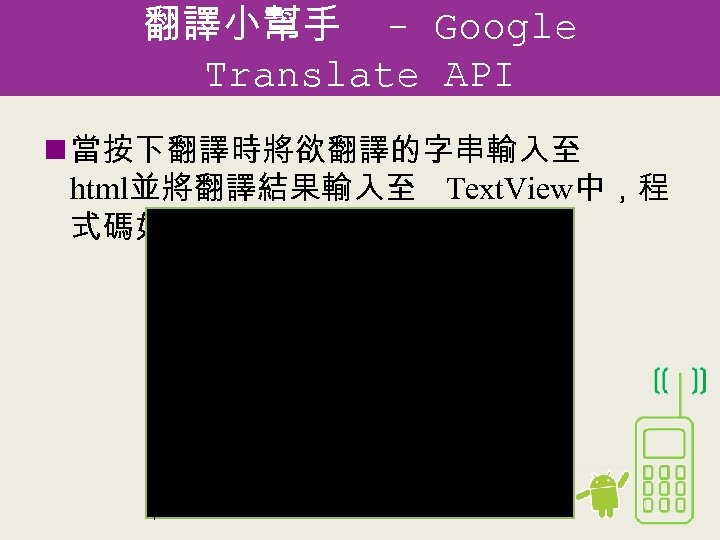 翻譯小幫手 - Google Translate API n 當按下翻譯時將欲翻譯的字串輸入至 html並將翻譯結果輸入至 Text. View中,程 式碼如下: // 當按下翻譯按鈕後,將要翻譯的字串輸入到 translate.