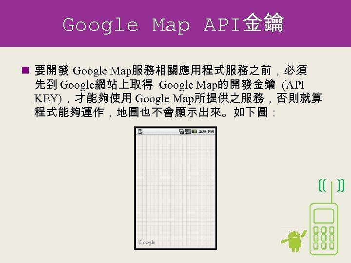 Google Map API金鑰 n 要開發 Google Map服務相關應用程式服務之前,必須 先到 Google網站上取得 Google Map的開發金鑰 (API KEY),才能夠使用 Google