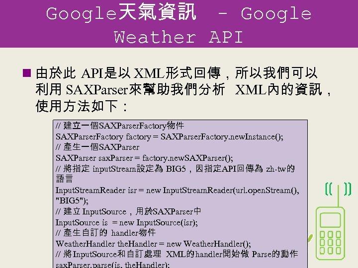 Google天氣資訊 - Google Weather API n 由於此 API是以 XML形式回傳,所以我們可以 利用 SAXParser來幫助我們分析 XML內的資訊, 使用方法如下: //