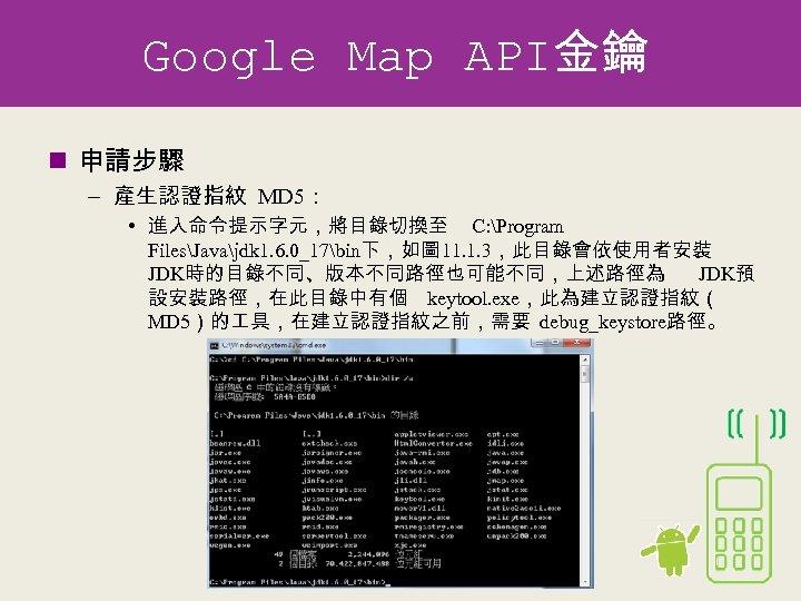 Google Map API金鑰 n 申請步驟 – 產生認證指紋 MD 5: • 進入命令提示字元,將目錄切換至 C: Program FilesJavajdk