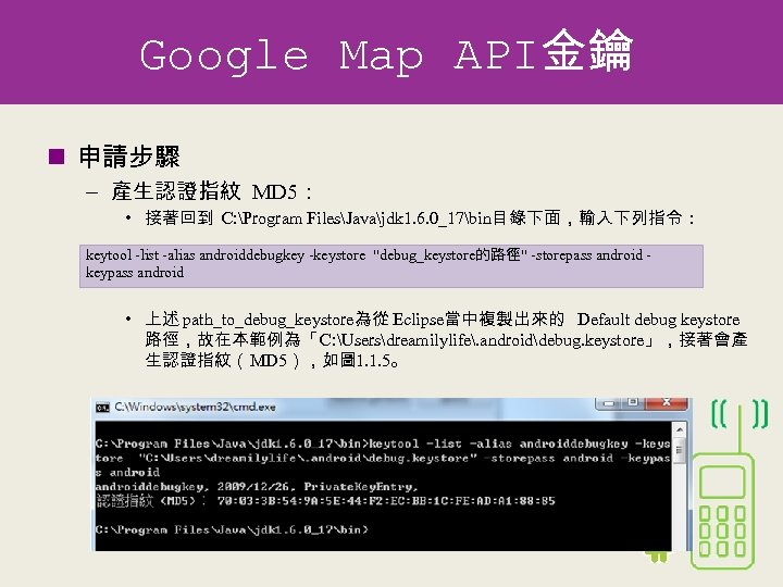 Google Map API金鑰 n 申請步驟 – 產生認證指紋 MD 5: • 接著回到 C: Program FilesJavajdk