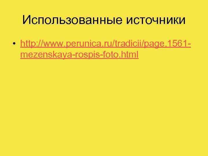 Использованные источники • http: //www. perunica. ru/tradicii/page, 1561 mezenskaya-rospis-foto. html