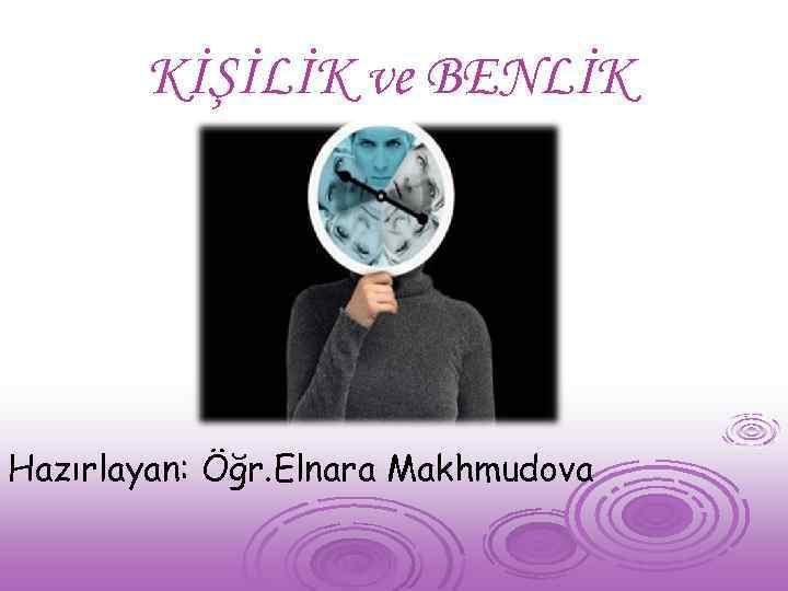 KİŞİLİK ve BENLİK Hazırlayan: Öğr. Elnara Makhmudova