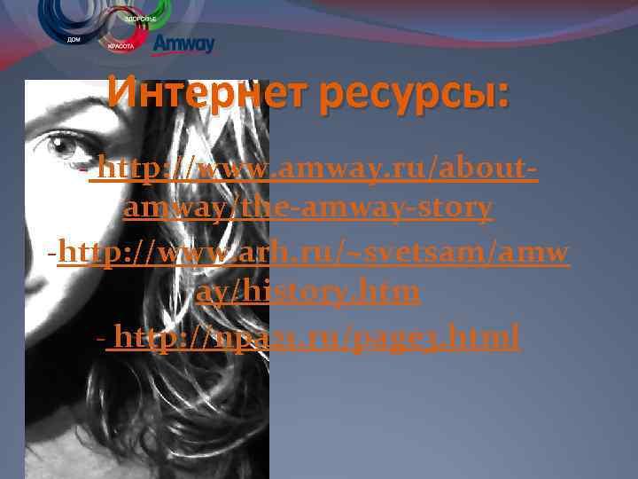 Интернет ресурсы: - http: //www. amway. ru/aboutamway/the-amway-story -http: //www. arh. ru/~svetsam/amw ay/history. htm -