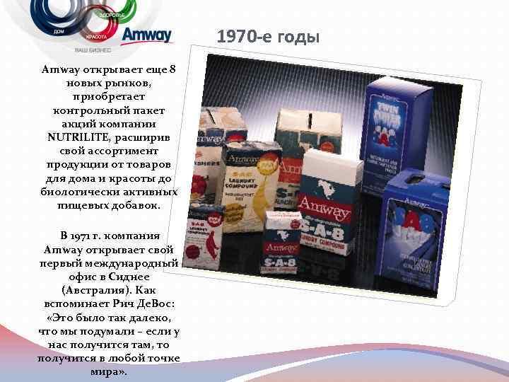 1970 -е годы Amway открывает еще 8 новых рынков, приобретает контрольный пакет акций компании