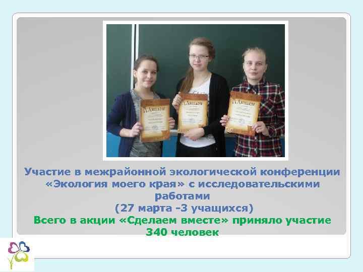 Участие в межрайонной экологической конференции «Экология моего края» с исследовательскими работами (27 марта -3