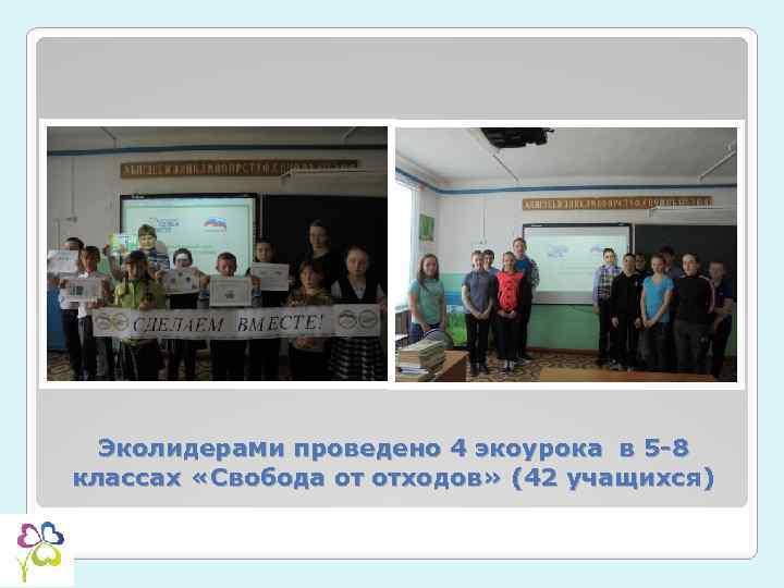 Эколидерами проведено 4 экоурока в 5 -8 классах «Свобода от отходов» (42 учащихся)