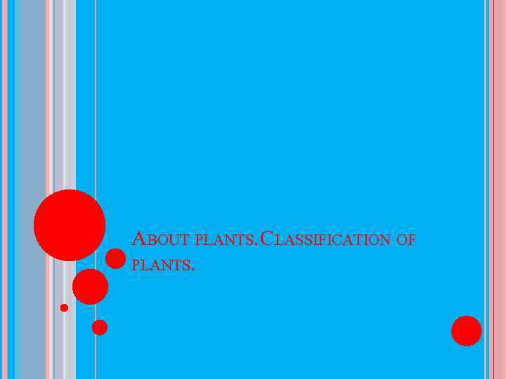 ABOUT PLANTS. CLASSIFICATION OF PLANTS.