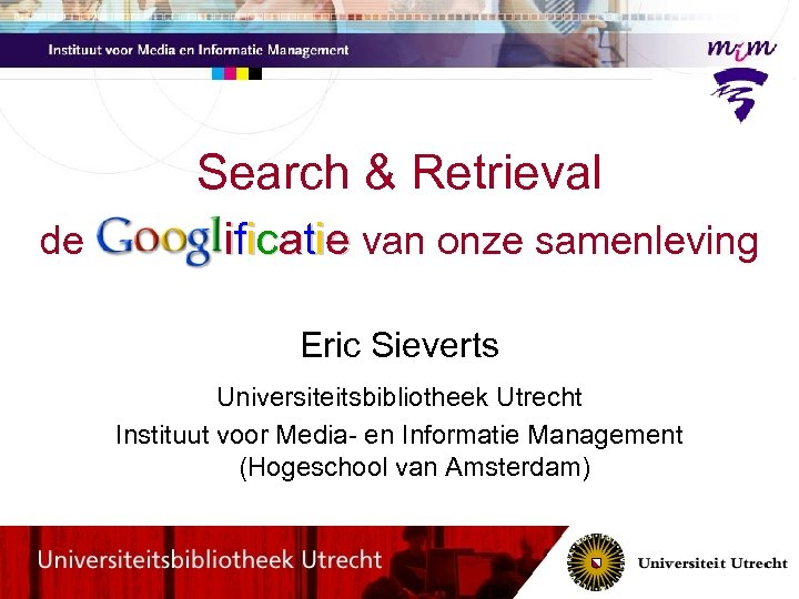 Search & Retrieval de Googl ificatie van onze samenleving Eric Sieverts Universiteitsbibliotheek Utrecht Instituut