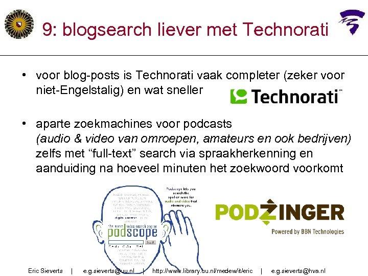 9: blogsearch liever met Technorati • voor blog-posts is Technorati vaak completer (zeker voor