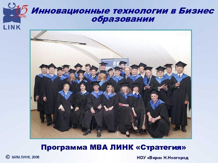 Инновационные технологии в Бизнес образовании Программа МВА ЛИНК «Стратегия» НОУ «Вира» Н. Новгород