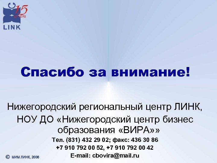 Спасибо за внимание! Нижегородский региональный центр ЛИНК, НОУ ДО «Нижегородский центр бизнес образования «ВИРА»