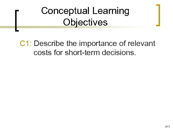 Conceptual Learning Objectives C 1: Describe the importance of relevant costs for short-term decisions.