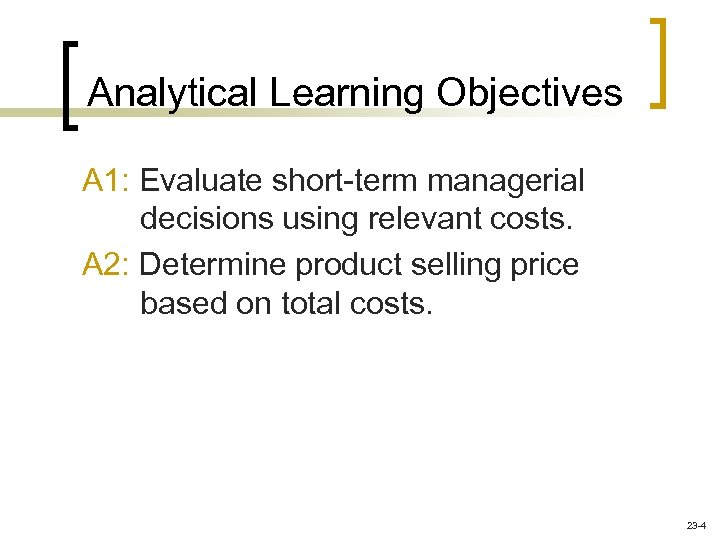 Analytical Learning Objectives A 1: Evaluate short-term managerial decisions using relevant costs. A 2: